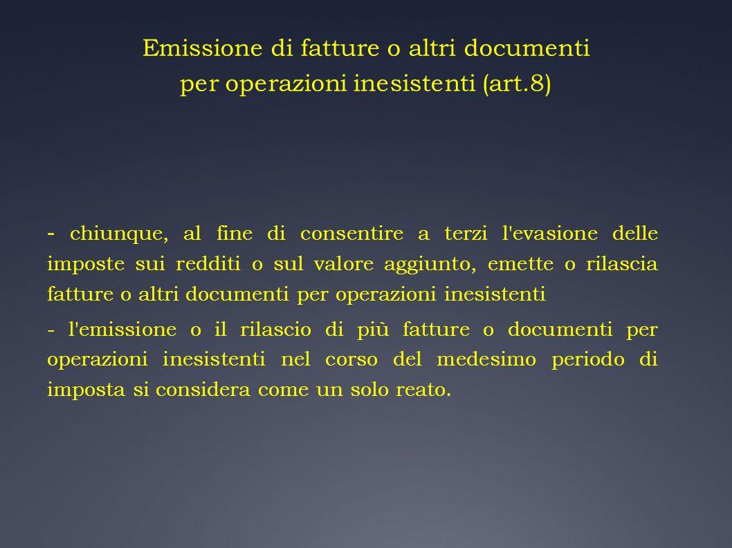 Emissione di fatture o altri documenti per operazioni inesistenti (art.8) - chiunque, al fine di consentire a terzi l'evasione delle imposte sui reddi