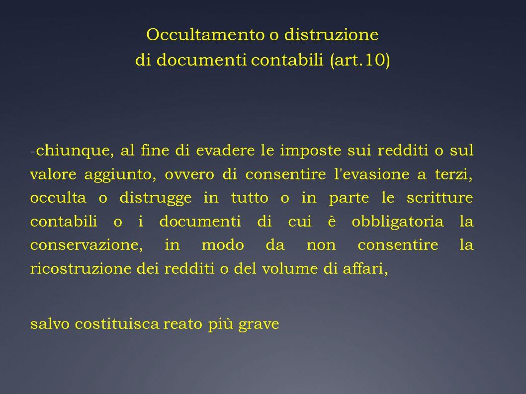 Occultamento o distruzione di documenti contabili (art.10) - chiunque, al fine di evadere le imposte sui redditi o sul valore aggiunto, ovvero di cons
