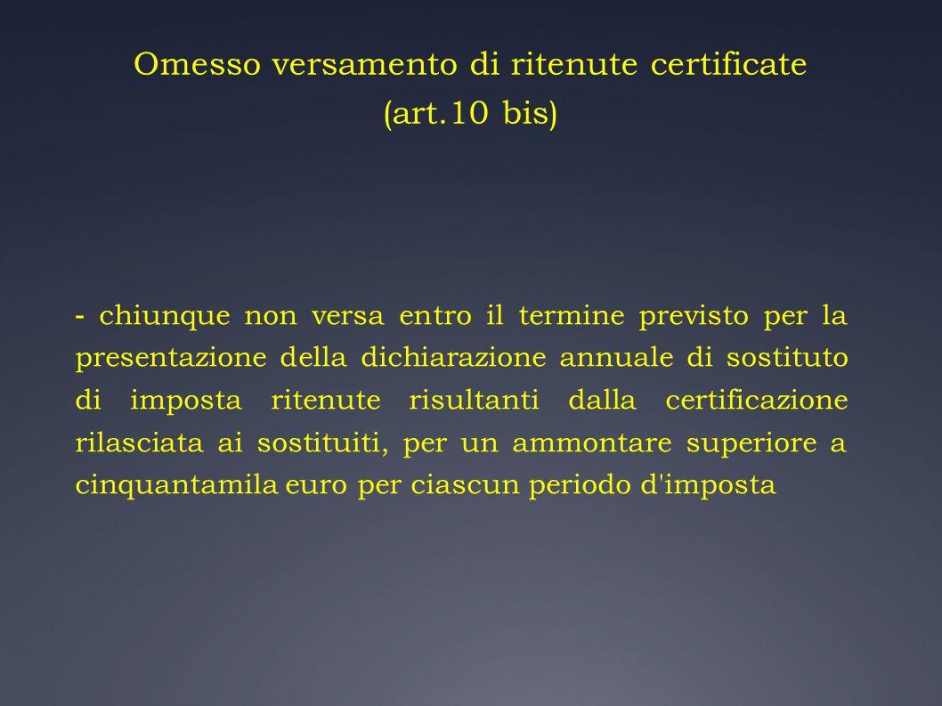 Omesso versamento di ritenute certificate (art.10 bis) - chiunque non versa entro il termine previsto per la presentazione della dichiarazione annuale