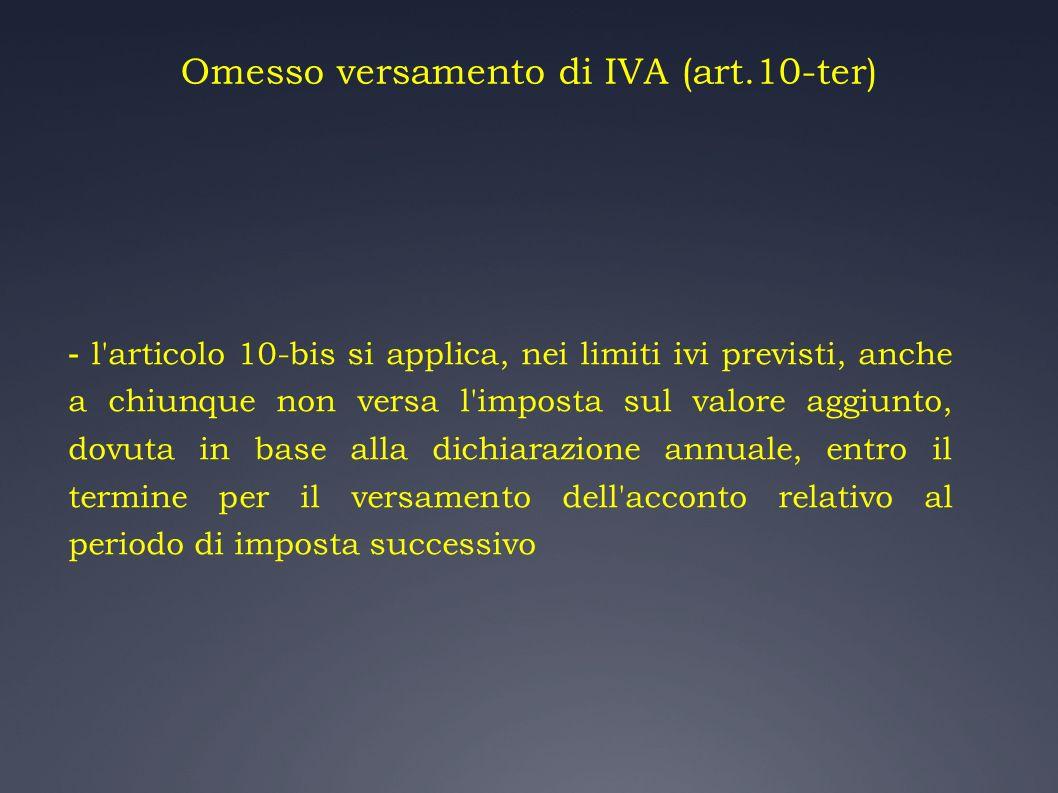 Omesso versamento di IVA (art.10-ter) - l'articolo 10-bis si applica, nei limiti ivi previsti, anche a chiunque non versa l'imposta sul valore aggiunt