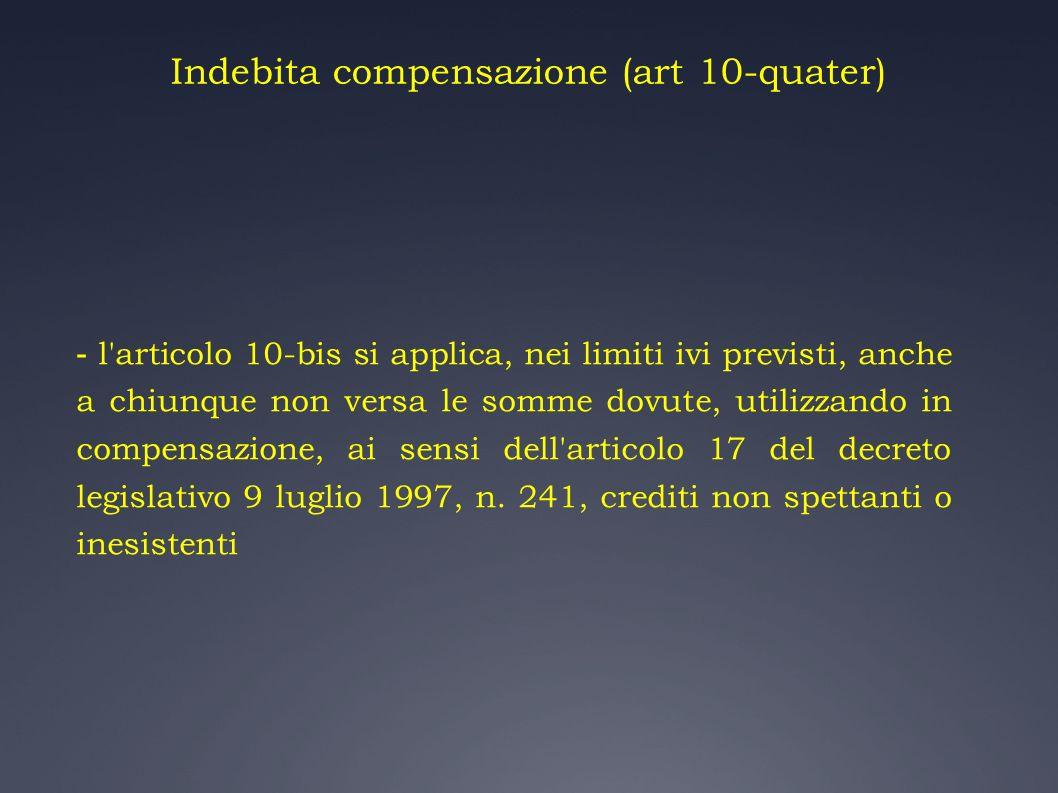 Indebita compensazione (art 10-quater) - l'articolo 10-bis si applica, nei limiti ivi previsti, anche a chiunque non versa le somme dovute, utilizzand