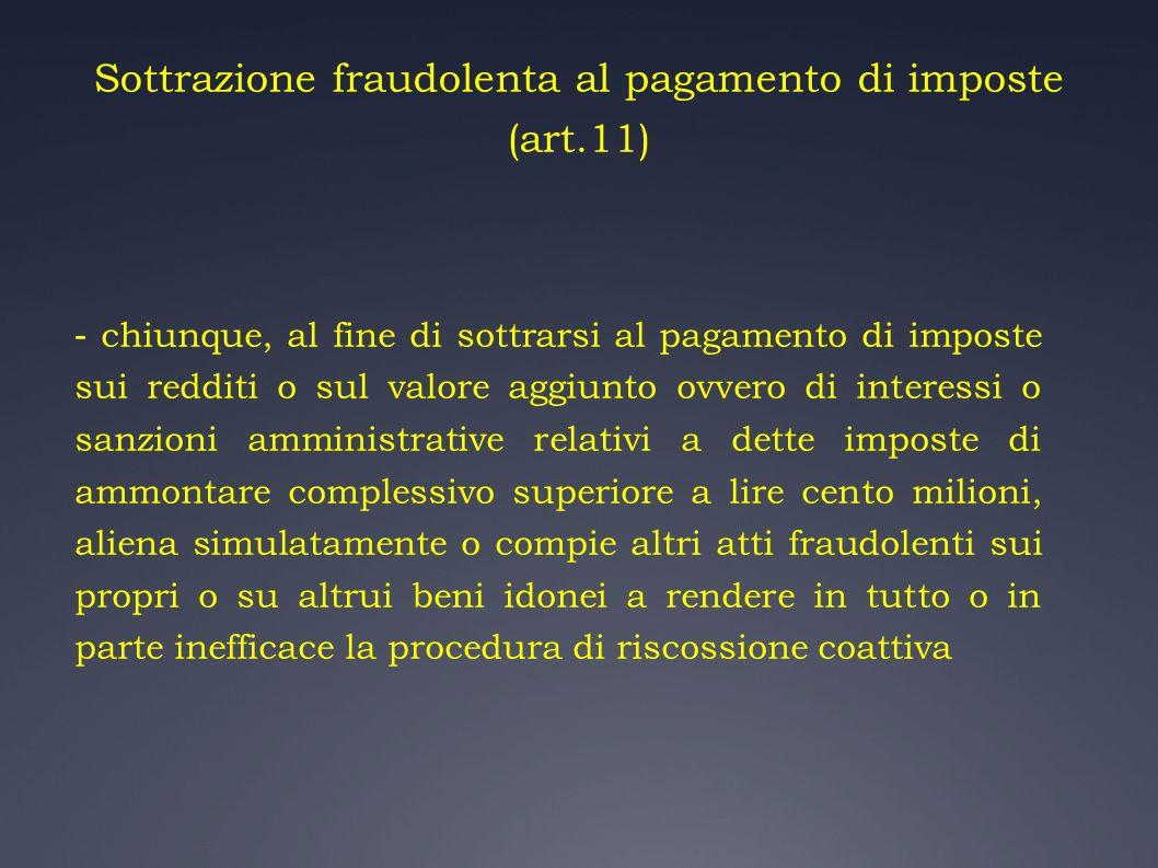 Sottrazione fraudolenta al pagamento di imposte (art.11) - chiunque, al fine di sottrarsi al pagamento di imposte sui redditi o sul valore aggiunto ov