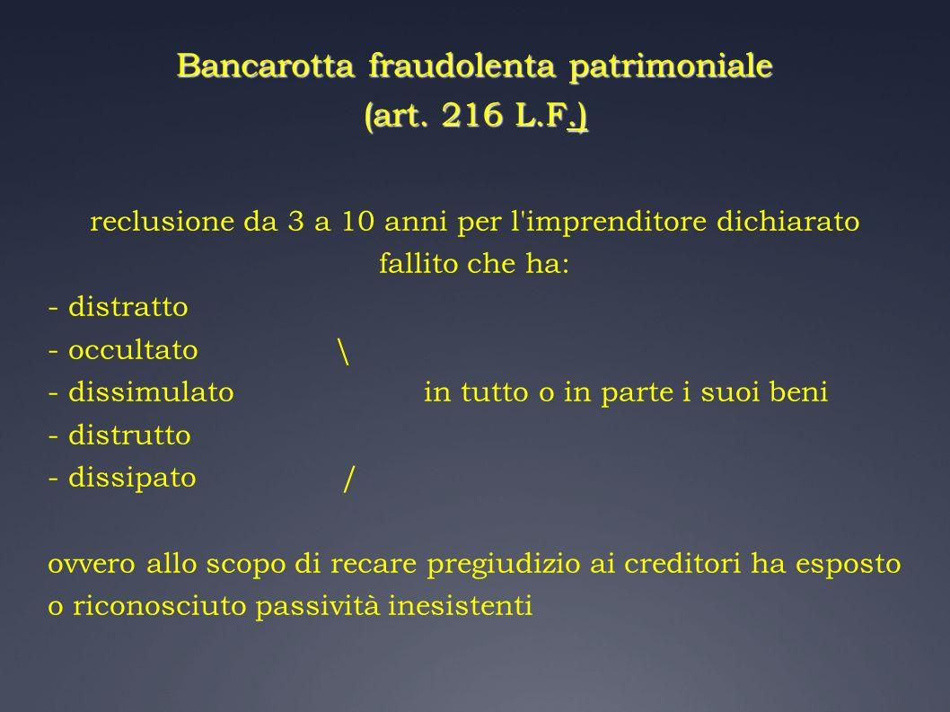 Bancarotta fraudolenta patrimoniale (art. 216 L.F.) reclusione da 3 a 10 anni per l'imprenditore dichiarato fallito che ha: - distratto - occultato \