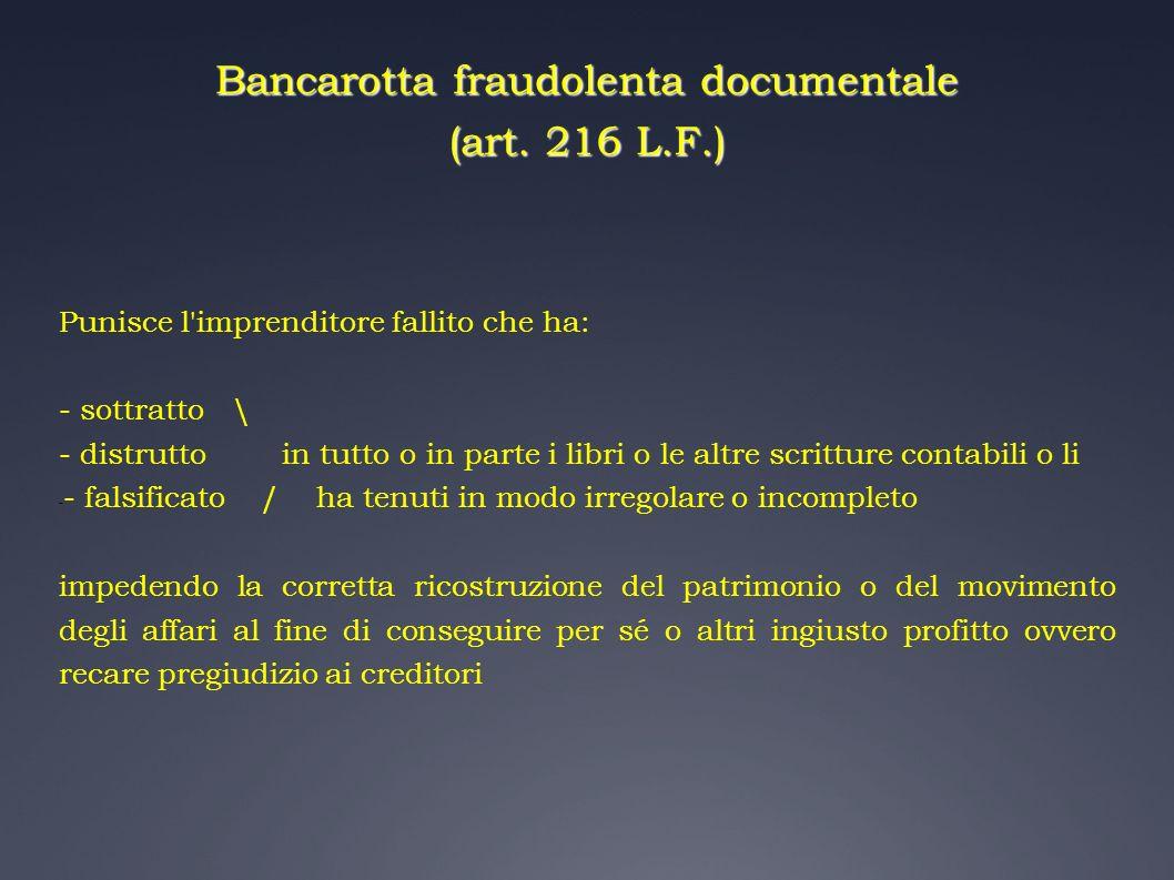 Bancarotta fraudolenta documentale (art. 216 L.F.) Punisce l'imprenditore fallito che ha: - sottratto \ - distrutto in tutto o in parte i libri o le a