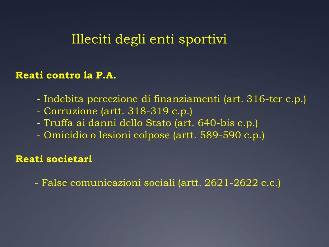 Illeciti degli enti sportivi Reati contro la P.A. - Indebita percezione di finanziamenti (art. 316-ter c.p.) - Corruzione (artt. 318-319 c.p.) - Truff