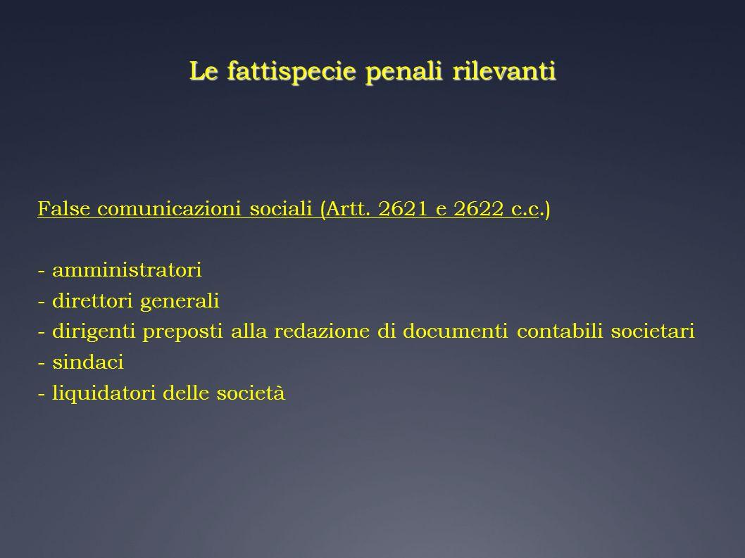 Le fattispecie penali rilevanti False comunicazioni sociali (Artt. 2621 e 2622 c.c.) - amministratori - direttori generali - dirigenti preposti alla r