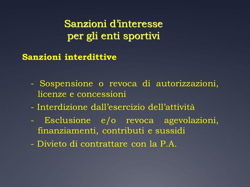 Sanzioni dinteresse per gli enti sportivi Sanzioni interdittive - Sospensione o revoca di autorizzazioni, licenze e concessioni - Interdizione dallese