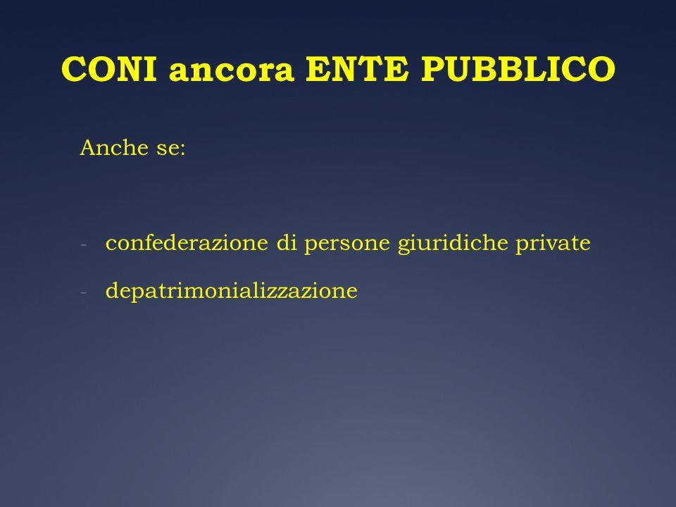 CONI ancora ENTE PUBBLICO Anche se: - confederazione di persone giuridiche private - depatrimonializzazione
