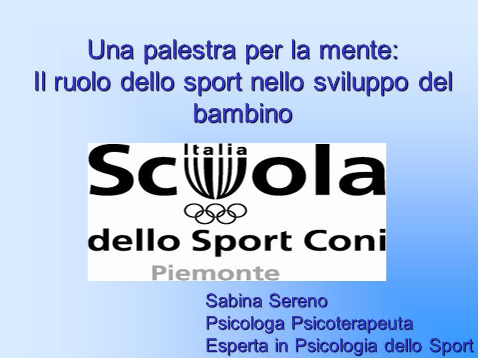 Una palestra per la mente: Il ruolo dello sport nello sviluppo del bambino Sabina Sereno Psicologa Psicoterapeuta Esperta in Psicologia dello Sport