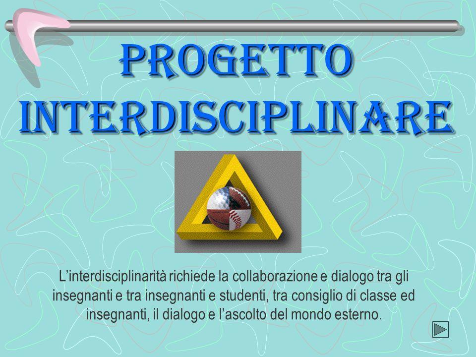 PROGETTO interdisciplinare Linterdisciplinarità richiede la collaborazione e dialogo tra gli insegnanti e tra insegnanti e studenti, tra consiglio di classe ed insegnanti, il dialogo e lascolto del mondo esterno.