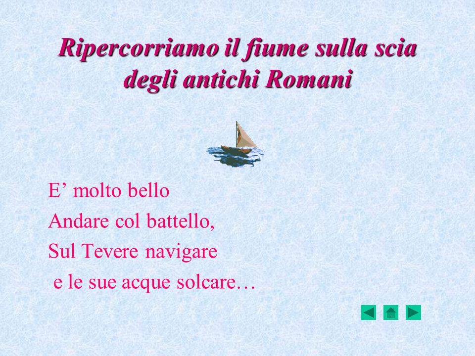 Ripercorriamo il fiume sulla scia degli antichi Romani E molto bello Andare col battello, Sul Tevere navigare e le sue acque solcare…