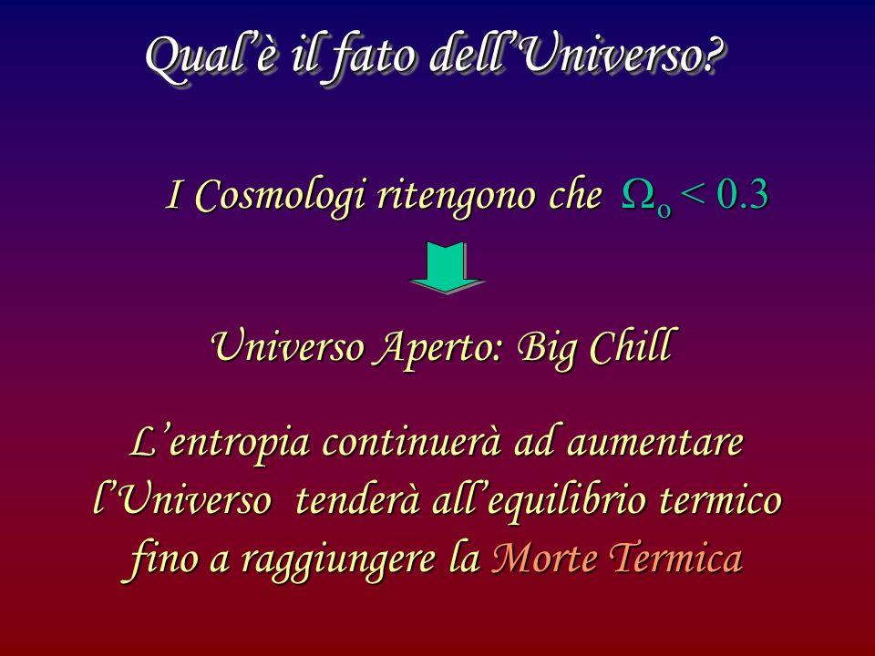 Qualè il fato dellUniverso? I Cosmologi ritengono che o < 0.3 Universo Aperto: Big Chill Lentropia continuerà ad aumentare lUniverso tenderà allequili