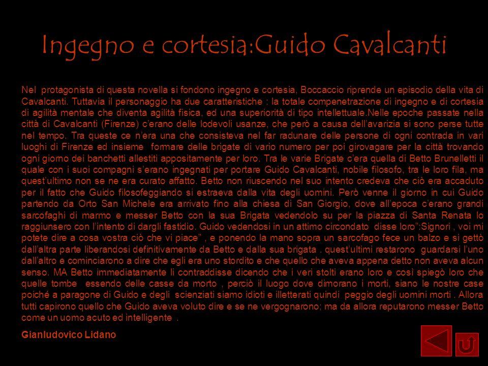 Ingegno e cortesia:Guido Cavalcanti Nel protagonista di questa novella si fondono ingegno e cortesia, Boccaccio riprende un episodio della vita di Cav