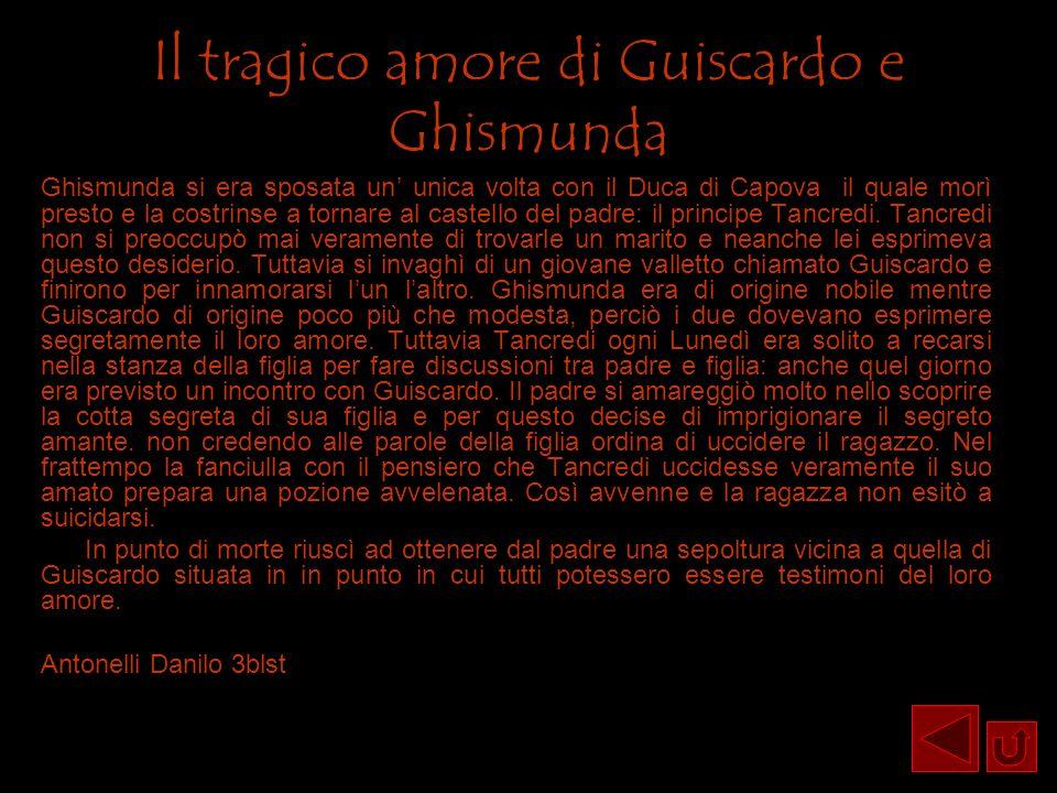 Il tragico amore di Guiscardo e Ghismunda Ghismunda si era sposata un unica volta con il Duca di Capova il quale morì presto e la costrinse a tornare