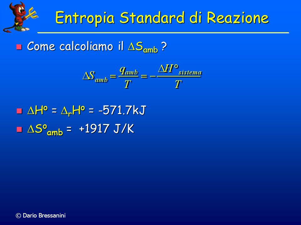 © Dario Bressanini 2 H 2(g) + O 2(g) 2 H 2 O (liq) S o = 2 S o (H 2 O) - [2 S o (H 2 ) + S o (O 2 )] S o = 2 S o (H 2 O) - [2 S o (H 2 ) + S o (O 2 )]