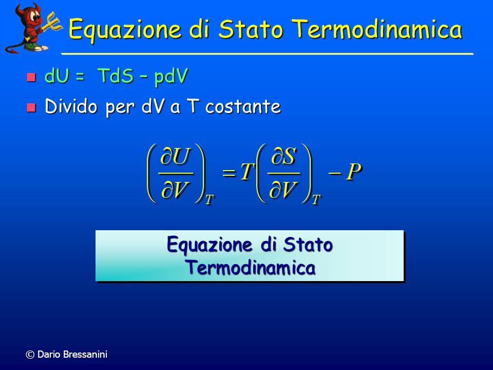 © Dario Bressanini Relazioni di Maxwell dU = TdS – pdV dU = TdS – pdV Poichè dU è un differenziale esatto, è valido il teorema di Schwartz Poichè dU è