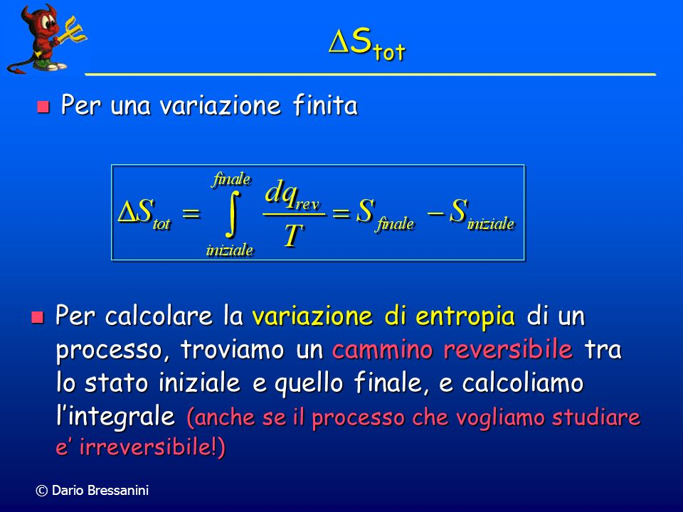 © Dario Bressanini S tot S tot Per una variazione finita Per una variazione finita Per calcolare la variazione di entropia di un processo, troviamo un cammino reversibile tra lo stato iniziale e quello finale, e calcoliamo lintegrale (anche se il processo che vogliamo studiare e irreversibile!) Per calcolare la variazione di entropia di un processo, troviamo un cammino reversibile tra lo stato iniziale e quello finale, e calcoliamo lintegrale (anche se il processo che vogliamo studiare e irreversibile!)