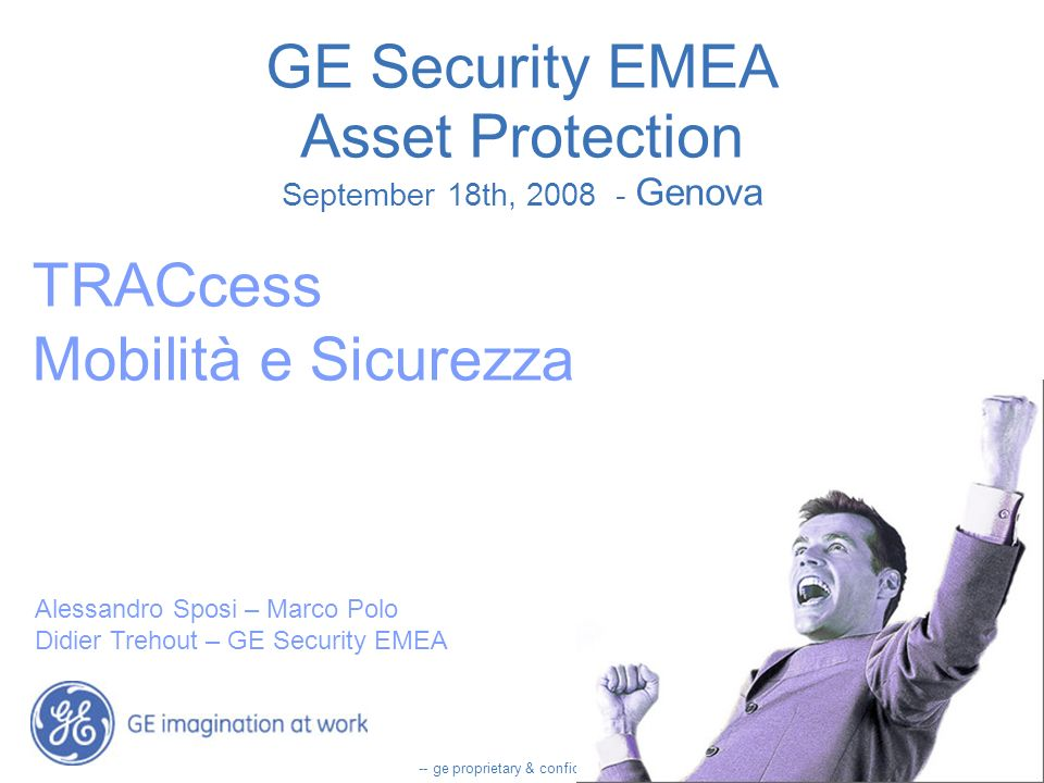 -- ge proprietary & confidential -- GE Security EMEA Asset Protection September 18th, 2008 - Genova TRACcess Mobilità e Sicurezza Alessandro Sposi – Marco Polo Didier Trehout – GE Security EMEA