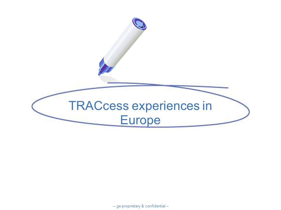TRACcess experiences in Europe -- ge proprietary & confidential --