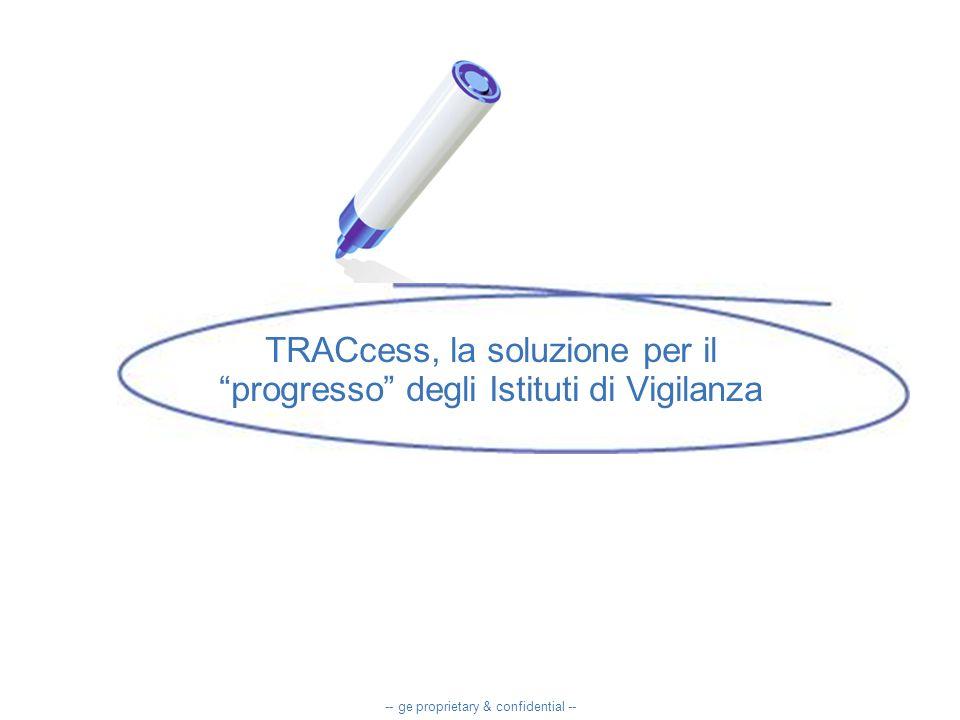 TRACcess, la soluzione per il progresso degli Istituti di Vigilanza -- ge proprietary & confidential --
