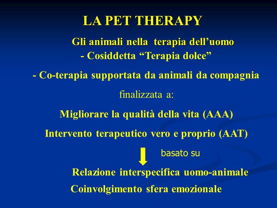 LA PET THERAPY LA PET THERAPY Gli animali nella terapia delluomo Gli animali nella terapia delluomo - Cosiddetta Terapia dolce - Co-terapia supportata da animali da compagnia finalizzata a: Migliorare la qualità della vita (AAA) Intervento terapeutico vero e proprio (AAT) Relazione interspecifica uomo-animale Coinvolgimento sfera emozionale basato su