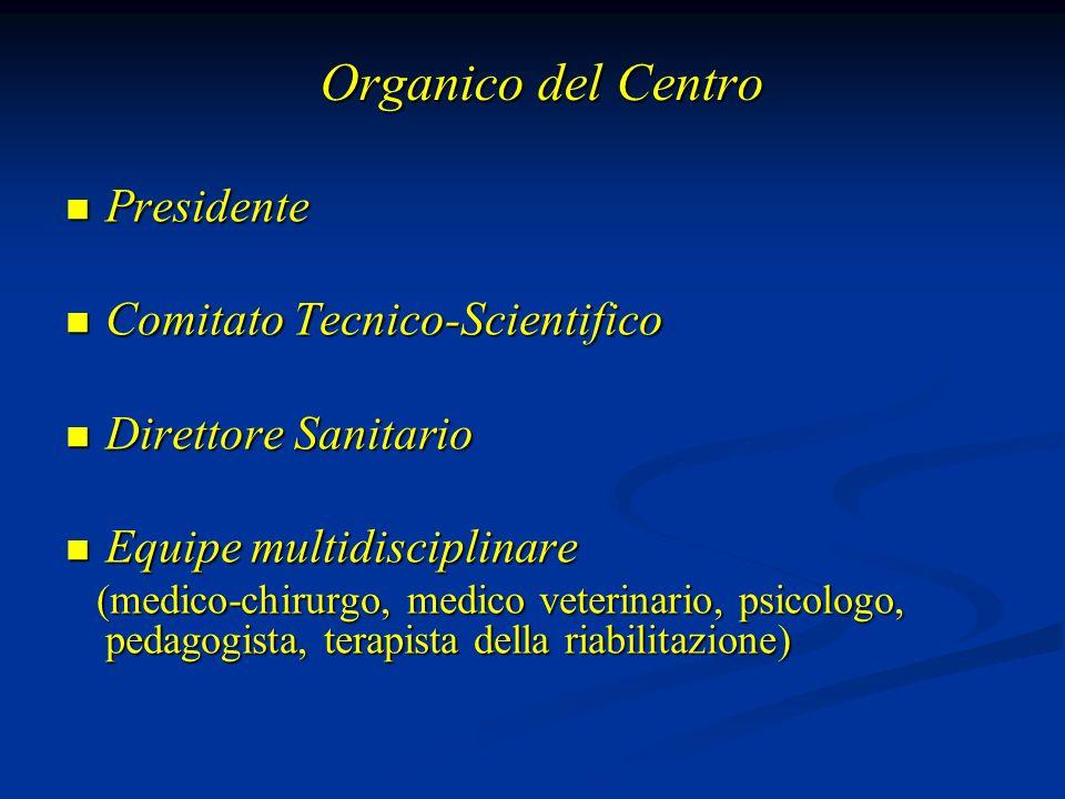 Organico del Centro Presidente Presidente Comitato Tecnico-Scientifico Comitato Tecnico-Scientifico Direttore Sanitario Direttore Sanitario Equipe multidisciplinare Equipe multidisciplinare (medico-chirurgo, medico veterinario, psicologo, pedagogista, terapista della riabilitazione) (medico-chirurgo, medico veterinario, psicologo, pedagogista, terapista della riabilitazione)