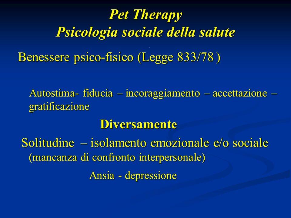Pet Therapy Psicologia sociale della salute Benessere psico-fisico (Legge 833/78 ) Autostima- fiducia – incoraggiamento – accettazione – gratificazione Autostima- fiducia – incoraggiamento – accettazione – gratificazione Diversamente Diversamente Solitudine – isolamento emozionale e/o sociale (mancanza di confronto interpersonale) Solitudine – isolamento emozionale e/o sociale (mancanza di confronto interpersonale) Ansia - depressione Ansia - depressione