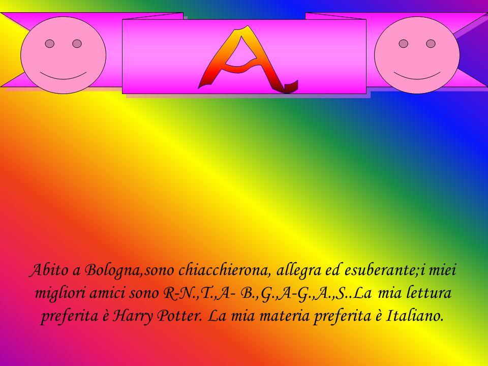 Abito a Bologna,sono chiacchierona, allegra ed esuberante;i miei migliori amici sono R-N.,T.,A- B.,G.,A-G.,A.,S..La mia lettura preferita è Harry Pott