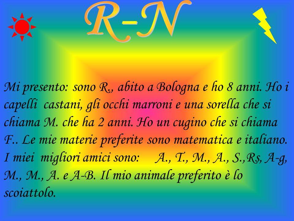 Mi presento: sono R., abito a Bologna e ho 8 anni. Ho i capelli castani, gli occhi marroni e una sorella che si chiama M. che ha 2 anni. Ho un cugino