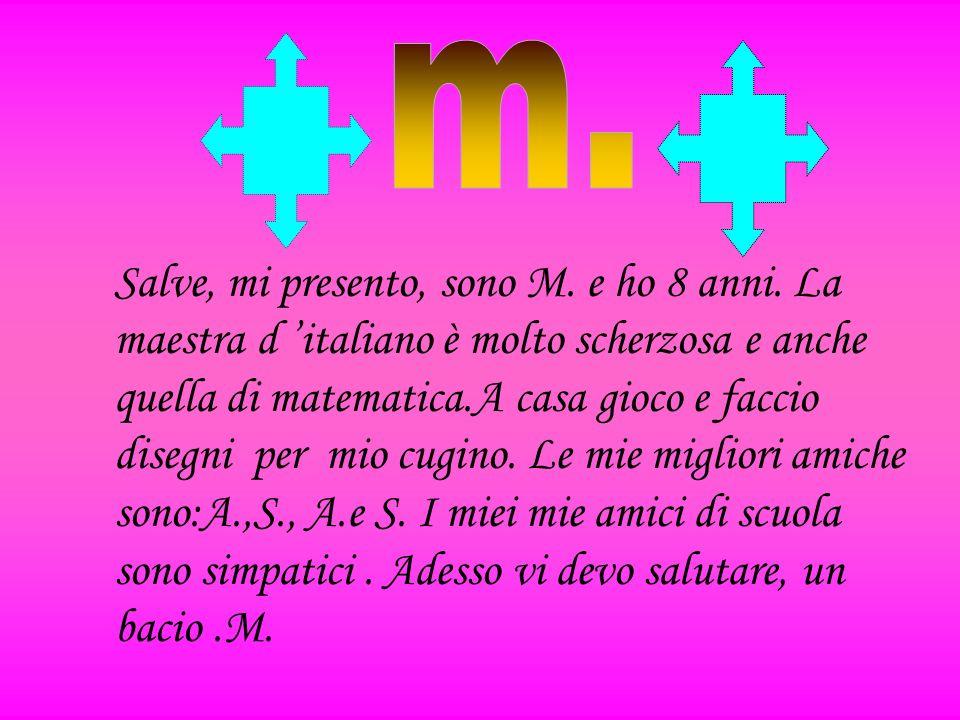 Salve, mi presento, sono M. e ho 8 anni. La maestra d italiano è molto scherzosa e anche quella di matematica.A casa gioco e faccio disegni per mio cu