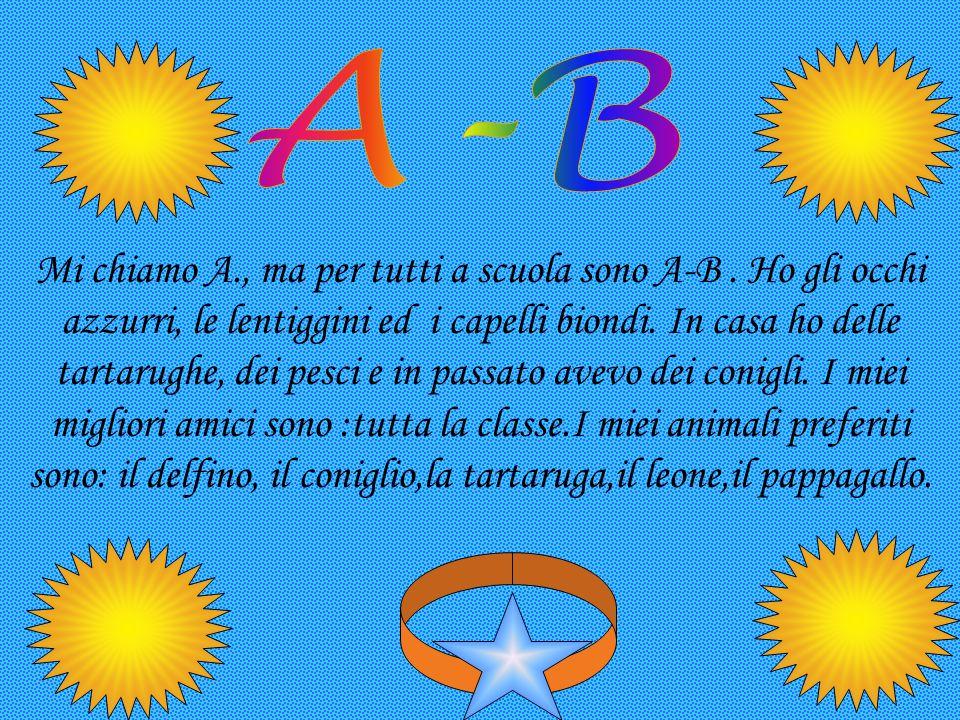 Mi chiamo A., ma per tutti a scuola sono A-B. Ho gli occhi azzurri, le lentiggini ed i capelli biondi. In casa ho delle tartarughe, dei pesci e in pas
