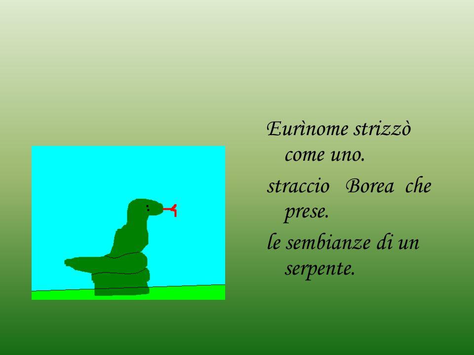 Eurìnome strizzò come uno. straccio Borea che prese. le sembianze di un serpente.