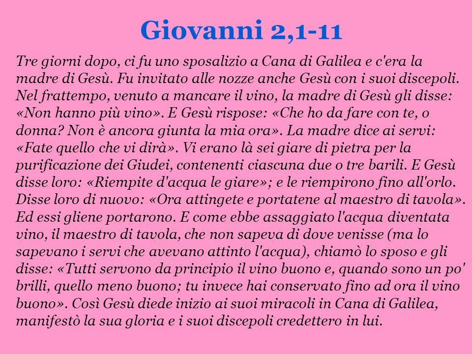 Giovanni 2,1-11 Tre giorni dopo, ci fu uno sposalizio a Cana di Galilea e c'era la madre di Gesù. Fu invitato alle nozze anche Gesù con i suoi discepo