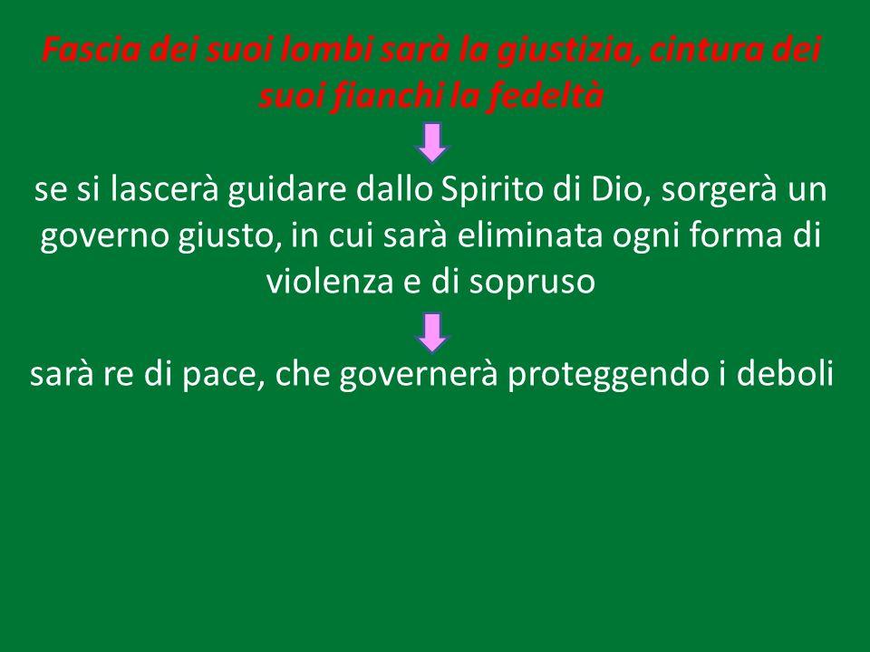 Fascia dei suoi lombi sarà la giustizia, cintura dei suoi fianchi la fedeltà se si lascerà guidare dallo Spirito di Dio, sorgerà un governo giusto, in