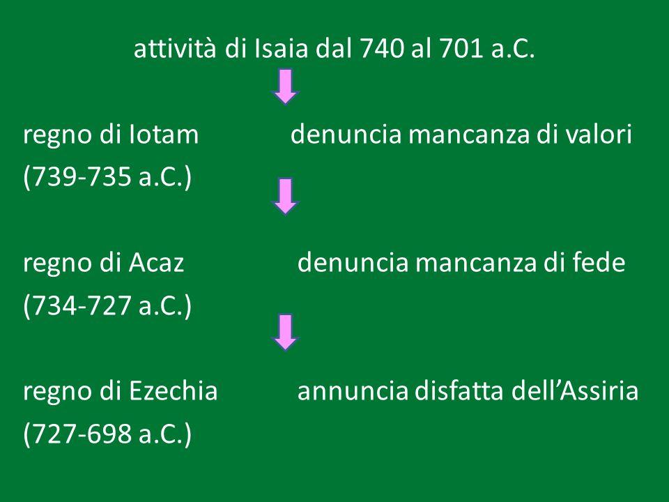 attività di Isaia dal 740 al 701 a.C. regno di Iotam denuncia mancanza di valori (739-735 a.C.) regno di Acaz denuncia mancanza di fede (734-727 a.C.)