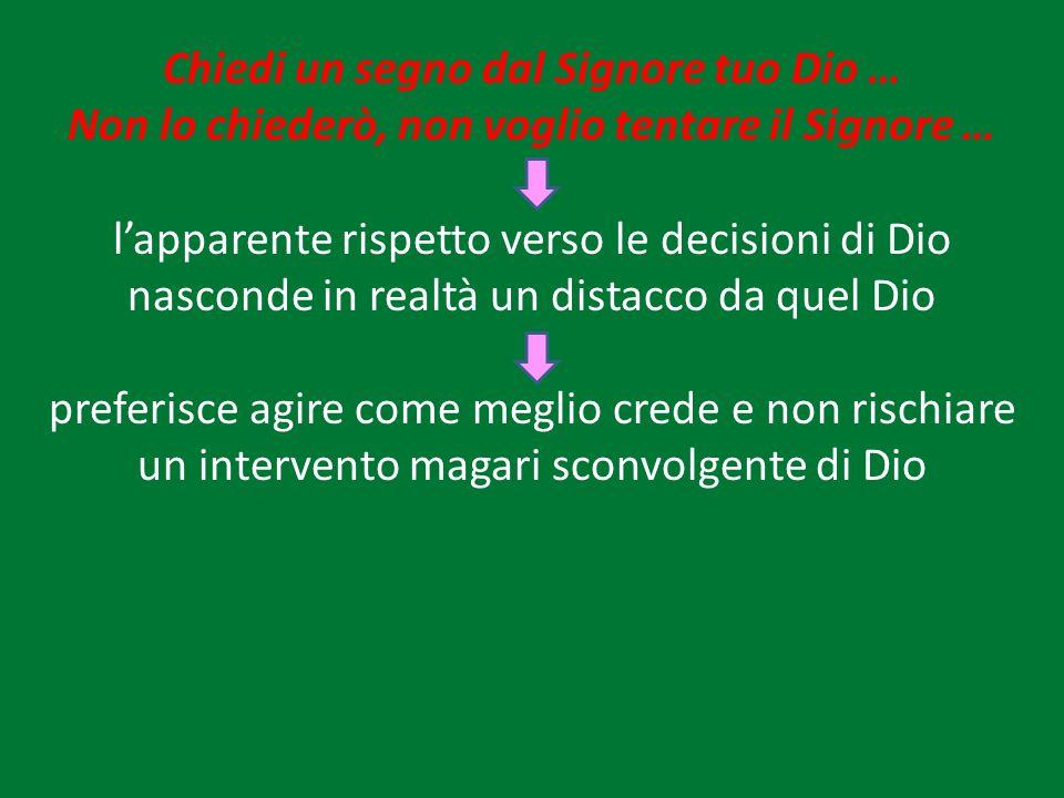 Chiedi un segno dal Signore tuo Dio … Non lo chiederò, non voglio tentare il Signore … lapparente rispetto verso le decisioni di Dio nasconde in realt
