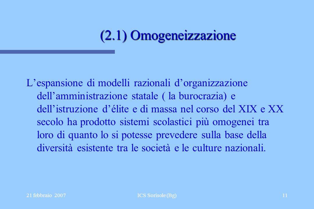 21 febbraio 2007ICS Sorisole (Bg)11 (2.1) Omogeneizzazione (2.1) Omogeneizzazione Lespansione di modelli razionali dorganizzazione dellamministrazione