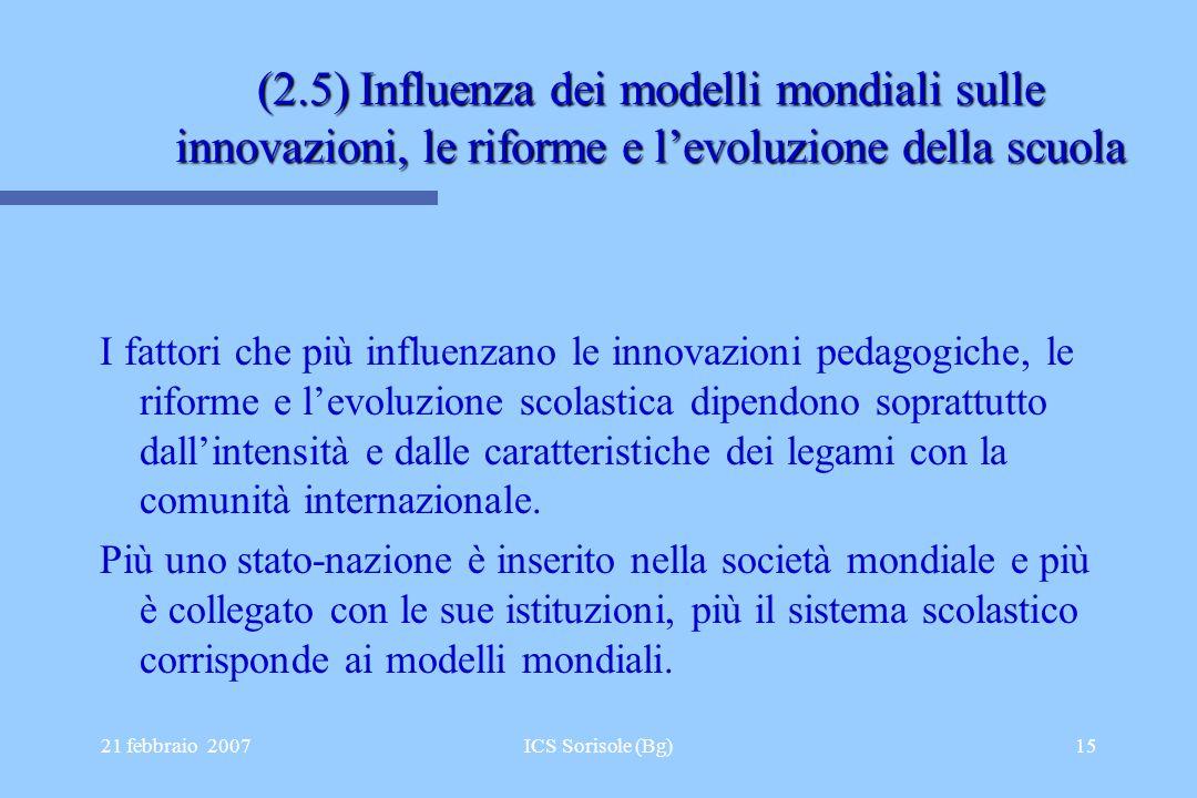 21 febbraio 2007ICS Sorisole (Bg)15 (2.5) Influenza dei modelli mondiali sulle innovazioni, le riforme e levoluzione della scuola I fattori che più in