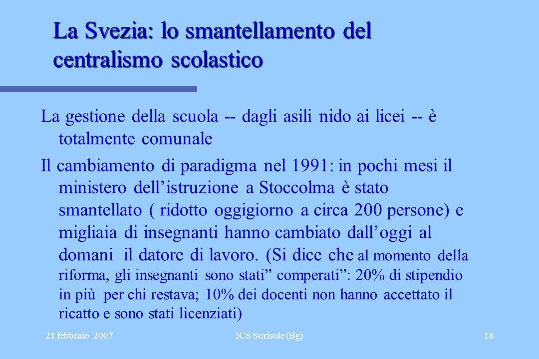 21 febbraio 2007ICS Sorisole (Bg)18 La Svezia: lo smantellamento del centralismo scolastico La gestione della scuola -- dagli asili nido ai licei -- è