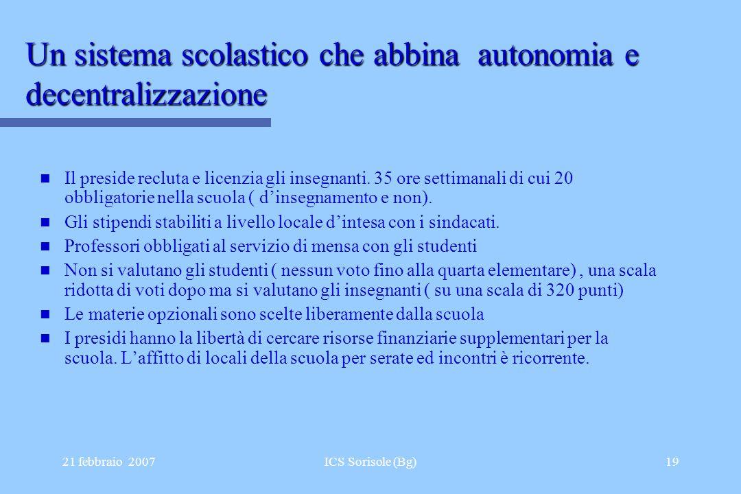 21 febbraio 2007ICS Sorisole (Bg)19 Un sistema scolastico che abbina autonomia e decentralizzazione Il preside recluta e licenzia gli insegnanti. 35 o