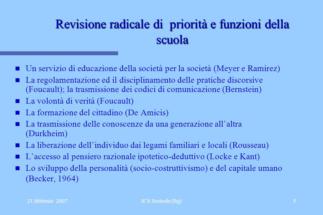 21 febbraio 2007ICS Sorisole (Bg)5 Revisione radicale di priorità e funzioni della scuola Un servizio di educazione della società per la società (Meye