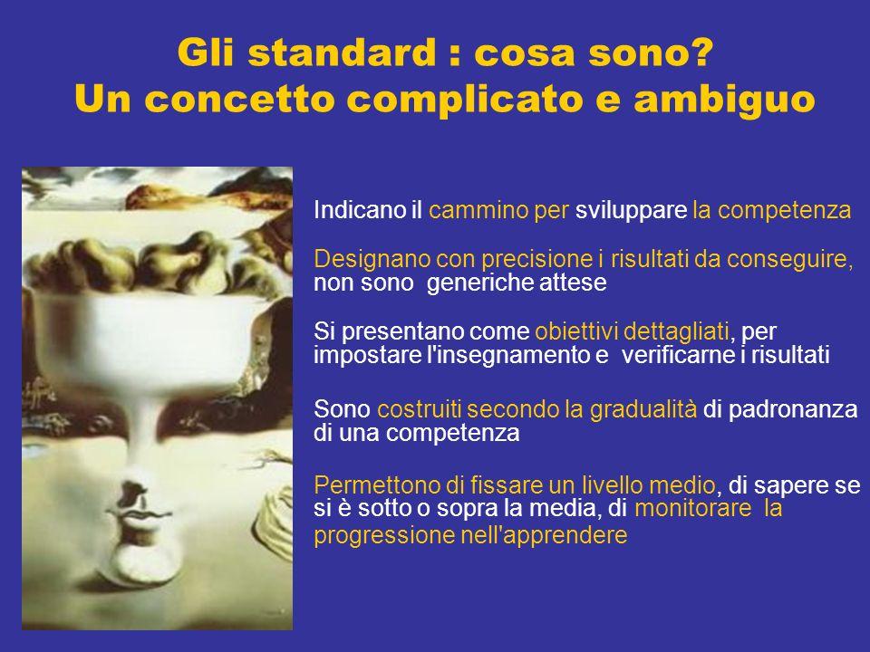 Gli standard : cosa sono? Un concetto complicato e ambiguo Indicano il cammino per sviluppare la competenza Designano con precisione i risultati da co