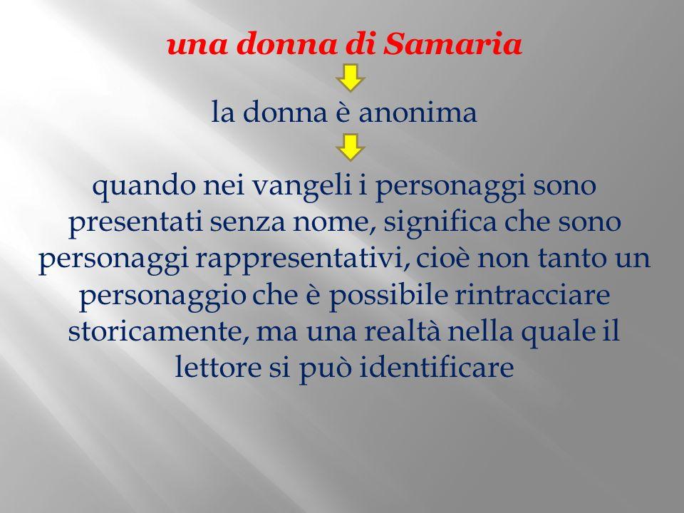 una donna di Samaria la donna è anonima quando nei vangeli i personaggi sono presentati senza nome, significa che sono personaggi rappresentativi, cio