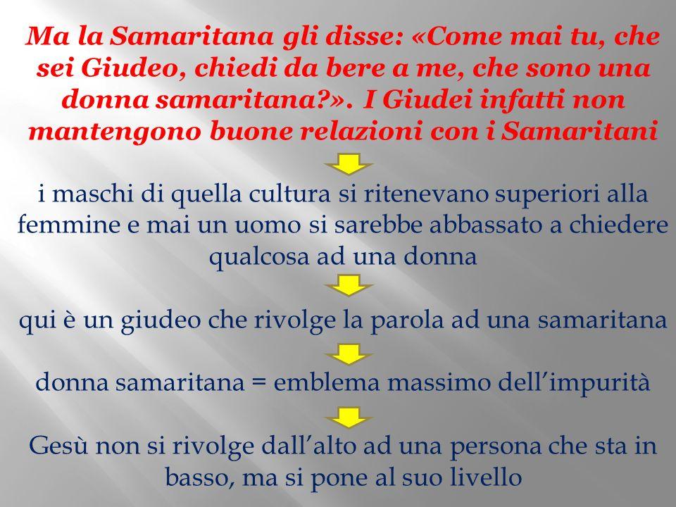 Ma la Samaritana gli disse: «Come mai tu, che sei Giudeo, chiedi da bere a me, che sono una donna samaritana?». I Giudei infatti non mantengono buone