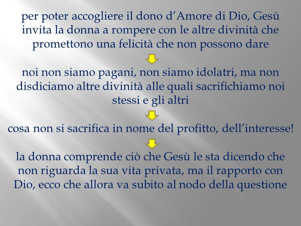 per poter accogliere il dono dAmore di Dio, Gesù invita la donna a rompere con le altre divinità che promettono una felicità che non possono dare noi