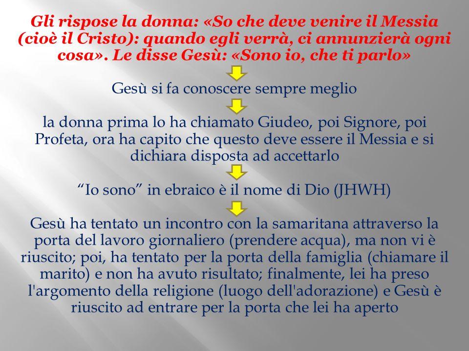 Gli rispose la donna: «So che deve venire il Messia (cioè il Cristo): quando egli verrà, ci annunzierà ogni cosa». Le disse Gesù: «Sono io, che ti par