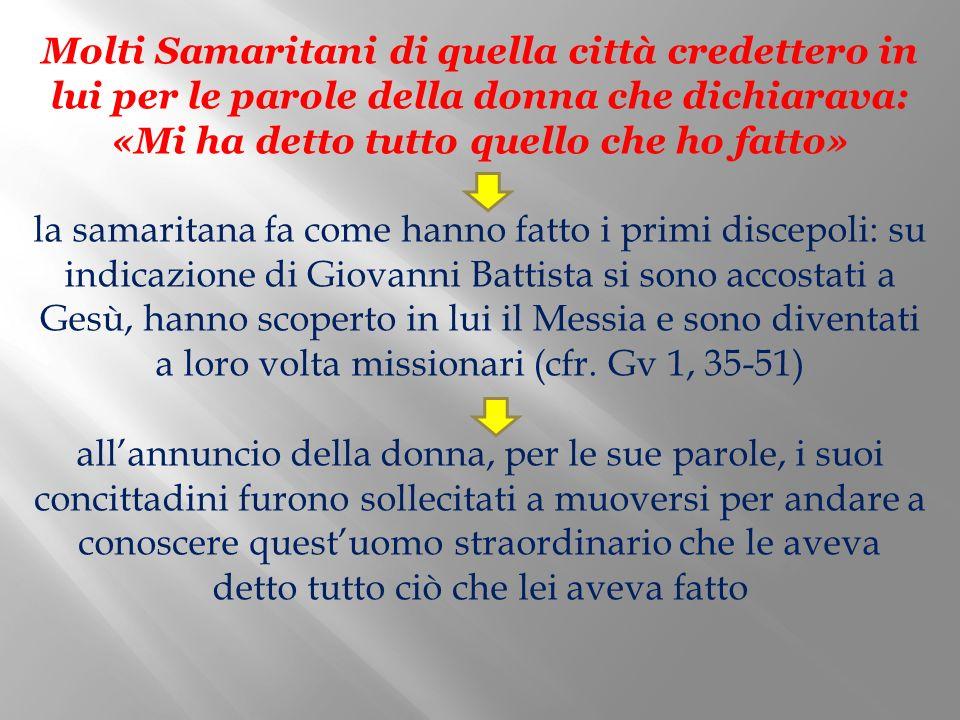 Molti Samaritani di quella città credettero in lui per le parole della donna che dichiarava: «Mi ha detto tutto quello che ho fatto» la samaritana fa