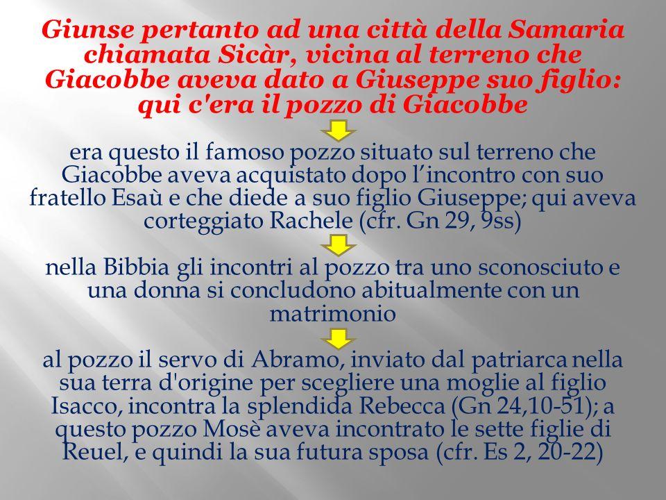 Giunse pertanto ad una città della Samaria chiamata Sicàr, vicina al terreno che Giacobbe aveva dato a Giuseppe suo figlio: qui c'era il pozzo di Giac