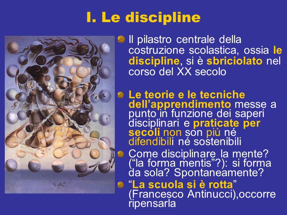 I. Le discipline Il pilastro centrale della costruzione scolastica, ossia le discipline, si è sbriciolato nel corso del XX secolo Le teorie e le tecni