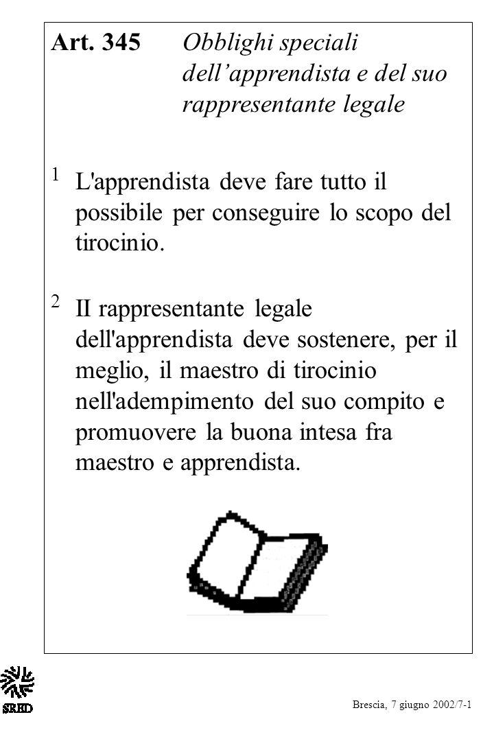 Brescia, 7 giugno 2002/7-1 Art. 345 Obblighi speciali dellapprendista e del suo rappresentante legale 1 L'apprendista deve fare tutto il possibile per